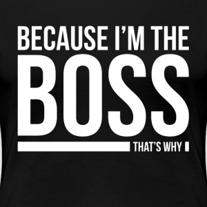 BECAUSE I'M THE BOSS, THAT'S WHY T-Shirts - Women's Premium T-Shirt