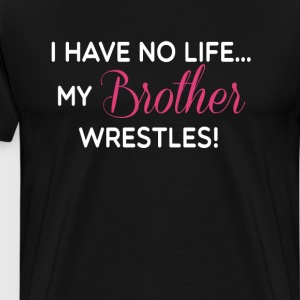 I Have No Life My Brother Wrestles Funny T-shirt T-Shirts - Men's Premium T-Shirt
