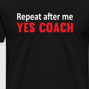 Repeat After Me, Yes Coach Funny Sports T-shirt T-Shirts - Men's Premium T-Shirt