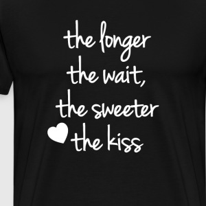 The Longer the Wait the Sweeter the Kiss T-Shirt T-Shirts - Men's Premium T-Shirt