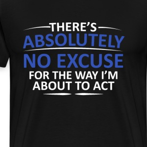 Absolutely No Excuse Graphic Funny T-shirt T-Shirts - Men's Premium T-Shirt