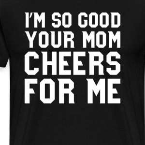 I'm So Good Your Mom Cheers for Me Sports T-Shirts T-Shirts - Men's Premium T-Shirt