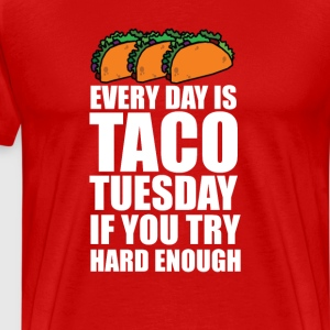 Everyday is Taco Tuesday if You Try Hard Enough T-Shirts - Men's Premium T-Shirt