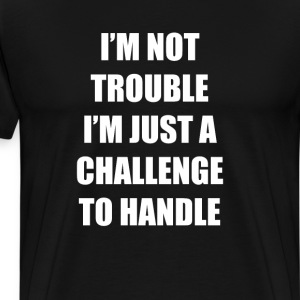 I'm Not Trouble I'm Just a Challenge to Handle Tee T-Shirts - Men's Premium T-Shirt
