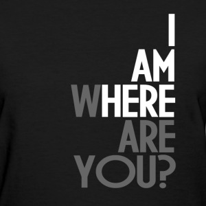 IAM HERE WHERE ARE YOU T-Shirts - Women's T-Shirt