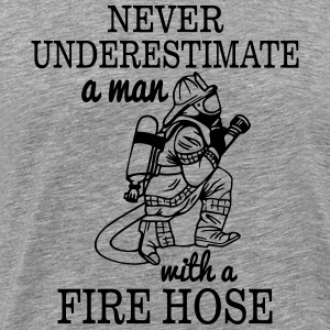 NEVER UNDERESTIMATE A MAN WITH A FIRE HOSE! T-Shirts - Men's Premium T-Shirt