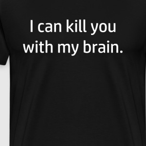 I Can Kill You With My Brain Funny Nerdy T-shirt T-Shirts - Men's Premium T-Shirt