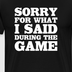 Sorry for What I Said During the Game Funny Sports T-Shirts - Men's Premium T-Shirt