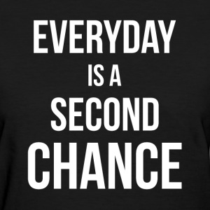 EVERYDAY IS A SECOND CHANCE T-Shirts - Women's T-Shirt
