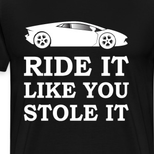 Ride it Like You Stole It Funny Racing T-shirt T-Shirts - Men's Premium T-Shirt