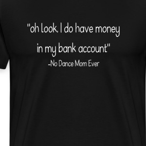I Have Money - No Dance Mom Ever Funny T-shirt T-Shirts - Men's Premium T-Shirt