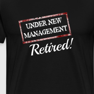 Under New Management Retired Funny T-shirt T-Shirts - Men's Premium T-Shirt
