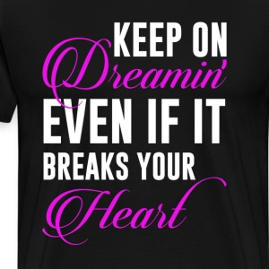 Keep on Dreaming Even if It Breaks Your Heart Tee T-Shirts - Men's Premium T-Shirt