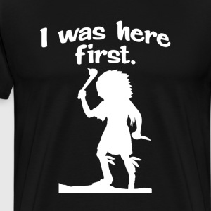 I Was Here First Funny Native American T-shirt T-Shirts - Men's Premium T-Shirt