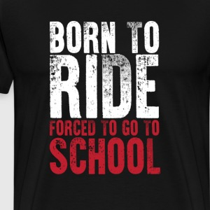 Born to Ride Forced to Stay in School Funny Tshirt T-Shirts - Men's Premium T-Shirt