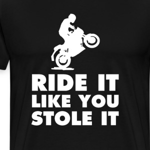Ride It Like You Stole It Funny Motor T-shirt T-Shirts - Men's Premium T-Shirt