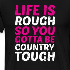 Life is Rough So You Have to Be Country Tough Tee T-Shirts - Men's Premium T-Shirt