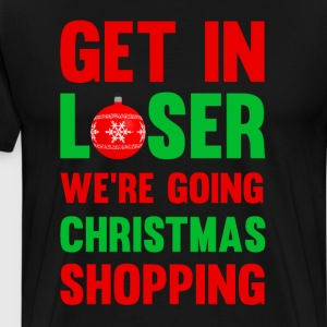 Get In Loser, We're Going Christmas Shopping Shirt T-Shirts - Men's Premium T-Shirt