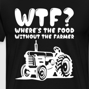 Where's the Food Without the Farmer Funny T-Shirt T-Shirts - Men's Premium T-Shirt