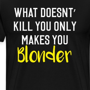 What Doesn't Kill You Makes You Blonder Funny Tee T-Shirts - Men's Premium T-Shirt