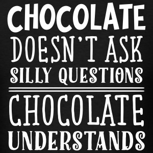 Chocolate Doesn't Ask Silly Questions... T-Shirts - Men's T-Shirt