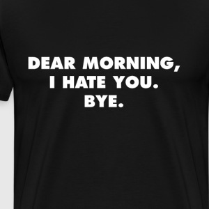Dear Morning, I Hate You. Bye. Funny T-Shirt T-Shirts - Men's Premium T-Shirt