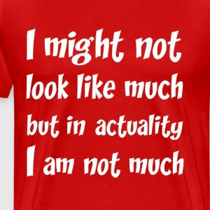 Might Not Look Like Much But I am Not Much T-Shirt T-Shirts - Men's Premium T-Shirt