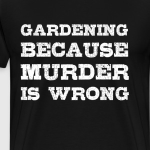 Gardening Because Murder is Wrong Funny T-shirt T-Shirts - Men's Premium T-Shirt