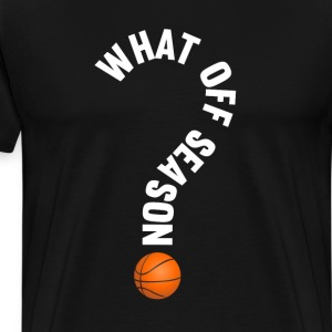 What Off Season Basketball Funny Sports T-Shirt T-Shirts - Men's Premium T-Shirt