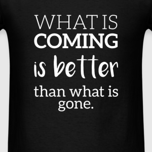 What is coming is better then what is gone. - Men's T-Shirt