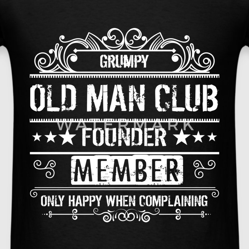 Grumpy old man club founder. Member only happy whe - Men's T-Shirt