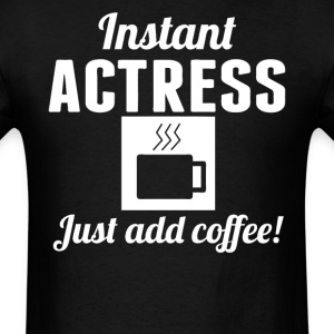 Instant Actress Just Add Coffee Acting Shirt - Men's T-Shirt