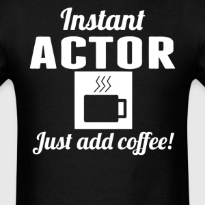Instant Actor Just Add Coffee Acting Shirt - Men's T-Shirt