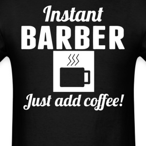 Instant Barber Just Add Coffee Barber Shirt - Men's T-Shirt