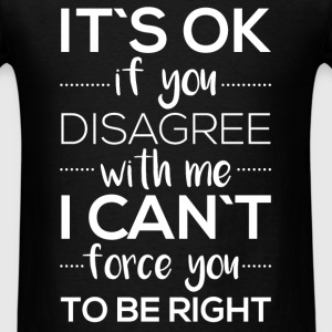 It's ok if you disagree with me I can't force you  - Men's T-Shirt