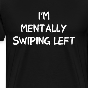 I'm Mentally Swiping Left Dating Funny T-Shirt T-Shirts - Men's Premium T-Shirt