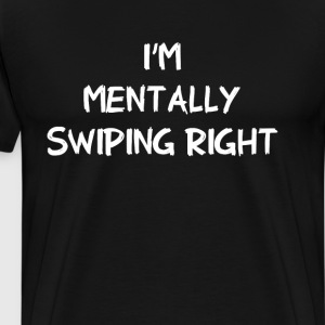 I'm Mentally Swiping Right Dating Funny T-Shirt T-Shirts - Men's Premium T-Shirt
