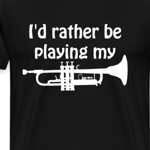 I'd Rather Be Playing My Trumpet Music T-shirt T-Shirts - Men's Premium T-Shirt