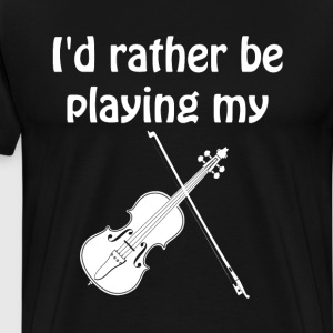 I'd Rather Be Playing My Violin MusicT-Shirt T-Shirts - Men's Premium T-Shirt