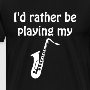 I'd Rather Be Playing My Saxophone Music T-Shirt T-Shirts - Men's Premium T-Shirt