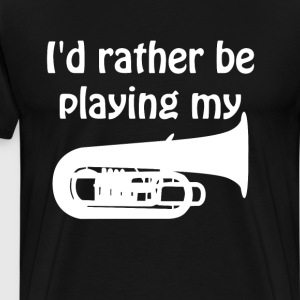 I'd Rather Be Playing My Tuba Music Graphic Shirt T-Shirts - Men's Premium T-Shirt