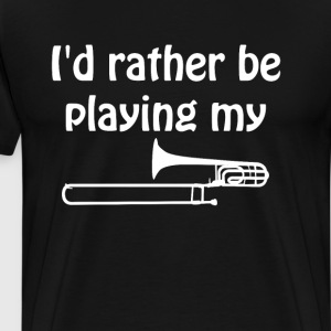 I'd Rather Be Playing My Trombone Music T-Shirt T-Shirts - Men's Premium T-Shirt