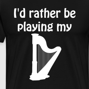 I'd Rather Be Playing My Harp Music Graphic Tshirt T-Shirts - Men's Premium T-Shirt