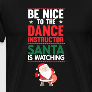 Be Nice to the Dance Instructor Santa is Watching  T-Shirts - Men's Premium T-Shirt