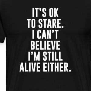 I Can't Believe I'm Still Alive Either T-shirt T-Shirts - Men's Premium T-Shirt