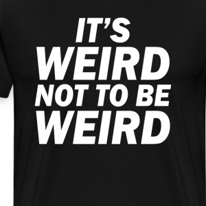 It's Weird Not to Be Weird Funny T-Shirt T-Shirts - Men's Premium T-Shirt