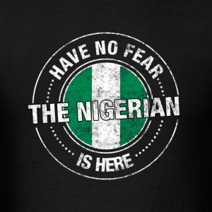 Have No Fear The Nigerian Is Here Shirt - Men's T-Shirt