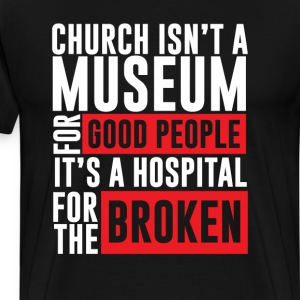 Church Isn't a Museum Hospital For the Broken Tee T-Shirts - Men's Premium T-Shirt