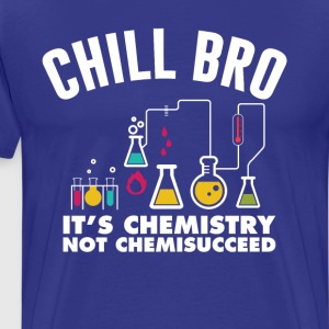 Chill Bro It's Chemistry Not Chemissucceed T-Shirt T-Shirts - Men's Premium T-Shirt