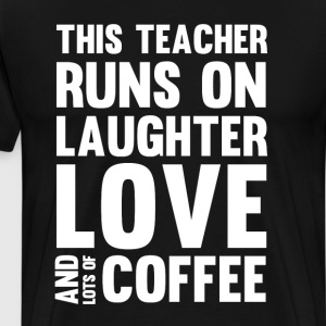 Teacher Runs on Laughter Love and Lots of Coffee  T-Shirts - Men's Premium T-Shirt